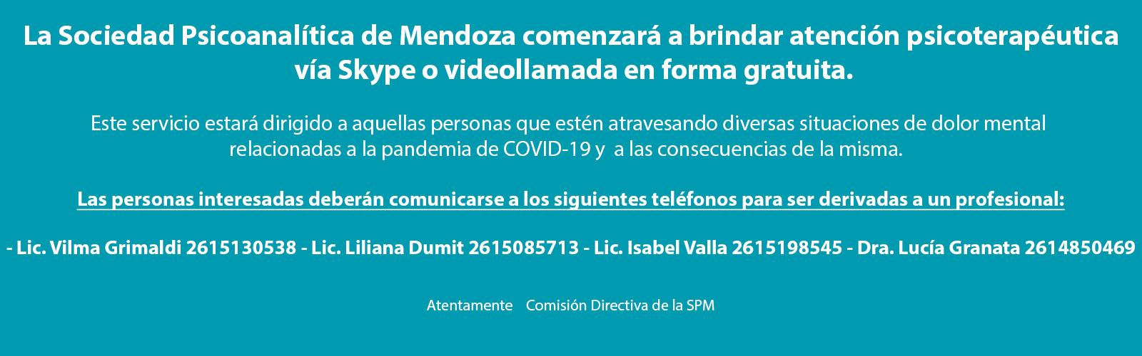 La Sociedad Psicoanalítica de Mendoza comenzará a brindar atención psicoterapéutica vía Skype o videollamada en forma gratuita. Este servicio estará dirigido a aquellas personas que estén atravesando diversas situaciones de dolor mental relacionadas a la pandemia de COVID-19 y a las consecuencias de la misma. Las personas interesadas deberán comunicarse a los siguientes teléfonos para ser derivadas a un profesional: Lic. Vilma Grimaldi 2615130538 Lic. Liliana Dumit 2615085713 Lic. Isabel Valla 2615198545 Dra. Lucía Granata 2614850469 Atentamente Comisión Directiva de la SPM